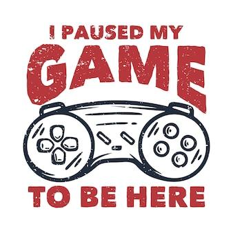 T-shirtontwerp ik heb mijn spel onderbroken om hier te zijn met een vintage illustratie van het gamepad