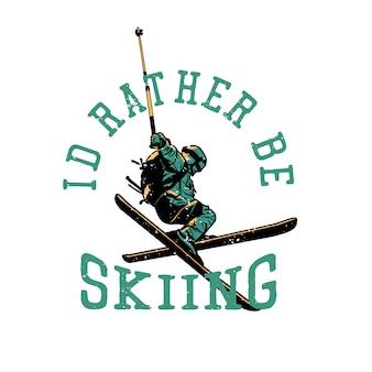 T-shirtontwerp ik zou liever skiën met de skiër die zijn aantrekkingskracht vintage illustratie doet