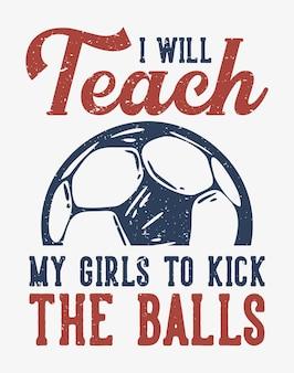 Tshirt ontwerp slogan typografie ik zal mijn meisjes leren om de ballen te schoppen met voetbal vintage illustratie