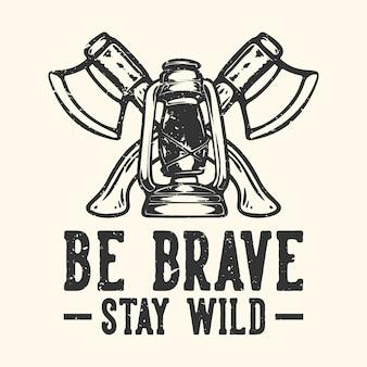 Tshirt ontwerp slogan typografie wees dapper blijf wild met bijl en camping lantaarn vintage illustratie