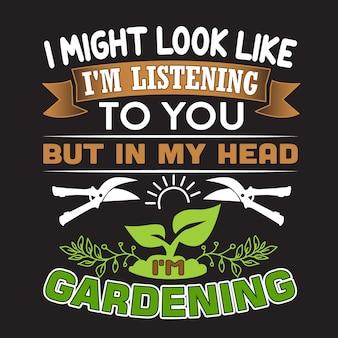 Tuinieren citaat. ik zie er misschien naar uit dat ik naar je luister, maar in mijn hoofd ben ik aan het tuinieren.
