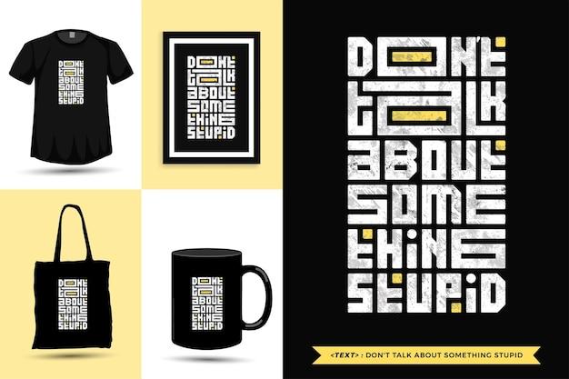 Typografische quote inspiratie t-shirt praat niet over iets stoms. typografie belettering verticale ontwerpsjabloon