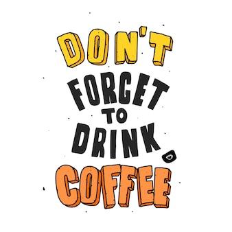Vergeet geen koffie te drinken. citeer typografie belettering voor t-shirtontwerp. handgetekende letters