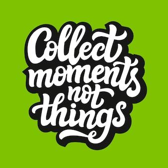 Verzamel momenten niet dingen, belettering citaat