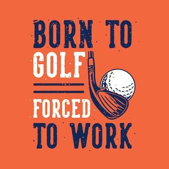 Vintage slogan geboren om te golfen, gedwongen om te werken