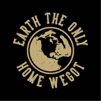 Vintage slogan typografie aarde het enige huis dat we hebben