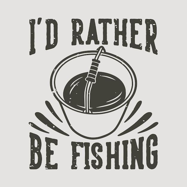 Vintage slogan typografie ik zou liever vissen op t-shirtontwerp