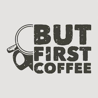 Vintage slogan typografie maar eerste koffie voor t-shirtontwerp