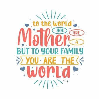 Voor de wereld ben je een moeder, maar voor je familie ben je de wereld. moederdag belettering ontwerp.