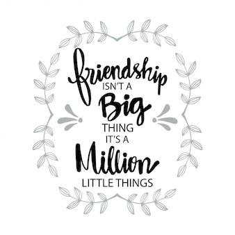 Vriendschap is geen groot iets, het zijn een miljoen kleine dingen. motiverende citaat
