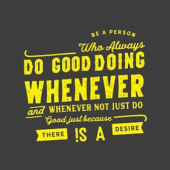 Wees een persoon die altijd goed doet, wanneer dan ook