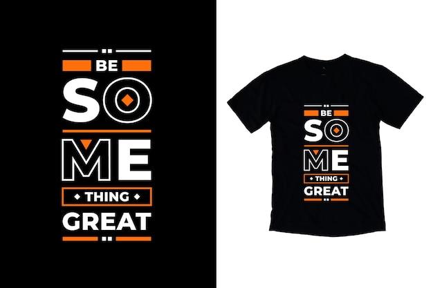 Wees iets geweldigs modern motiverende citaten t-shirtontwerp