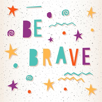 Wees moedig. handgemaakte letters en abstracte ster voor ontwerpkaart, uitnodiging, t-shirt, boek, spandoek, poster, plakboek, tas, album enz.