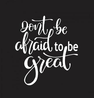 Wees niet bang om geweldig te zijn