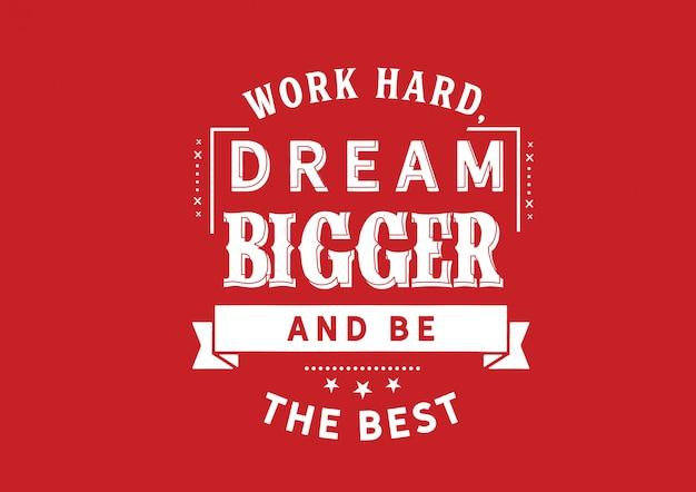 Werk hard, droom groter en wees de beste