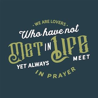 Wij zijn geliefden die elkaar nog niet hebben ontmoet in het leven, maar elkaar altijd ontmoeten in gebed